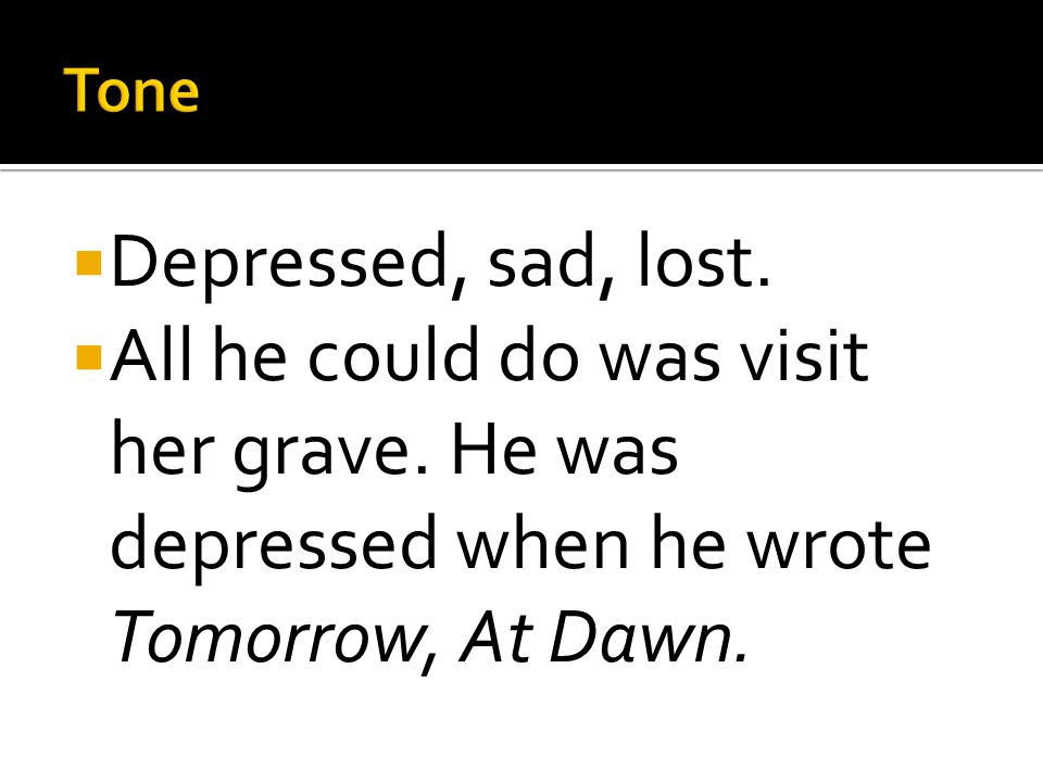  Hugo wrote Tomorrow, At Dawn to show his grief, and have others who read the poem feel his grief.