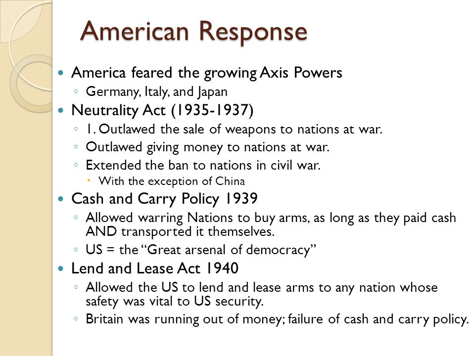 American Response America feared the growing Axis Powers ◦ Germany, Italy, and Japan Neutrality Act (1935-1937) ◦ 1. Outlawed the sale of weapons to n