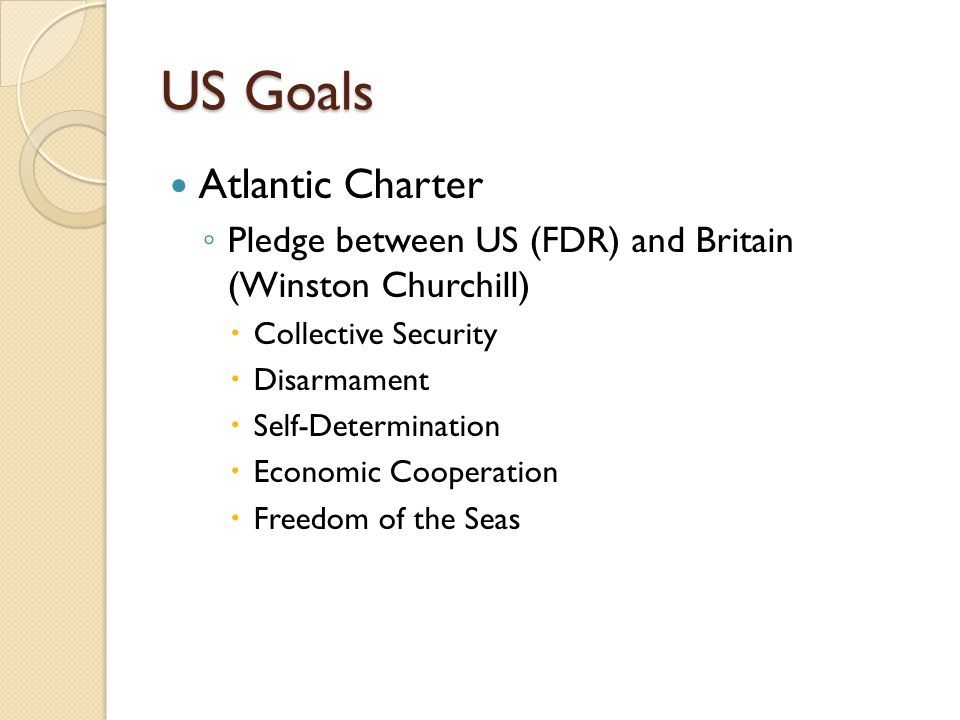 US Goals Atlantic Charter ◦ Pledge between US (FDR) and Britain (Winston Churchill)  Collective Security  Disarmament  Self-Determination  Economic Cooperation  Freedom of the Seas