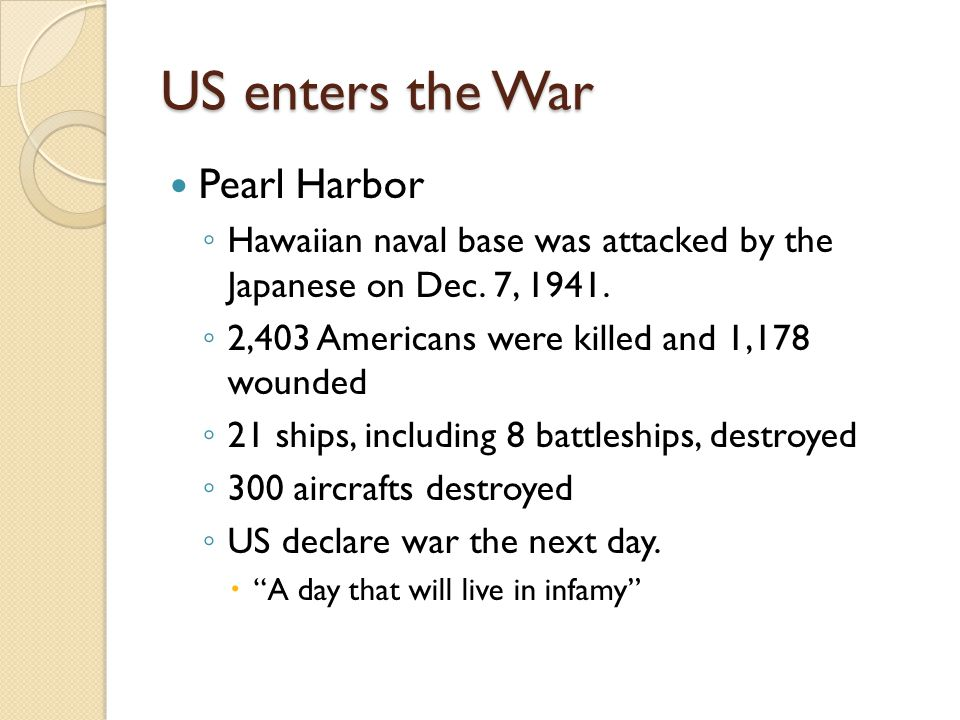 US enters the War Pearl Harbor ◦ Hawaiian naval base was attacked by the Japanese on Dec. 7, 1941. ◦ 2,403 Americans were killed and 1,178 wounded ◦ 2