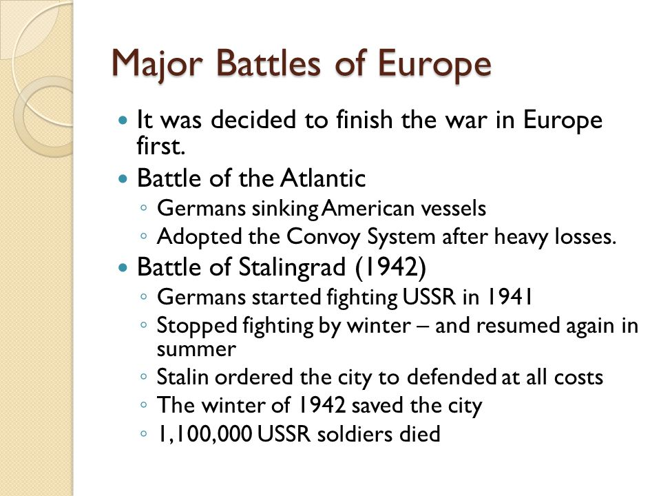 Major Battles of Europe It was decided to finish the war in Europe first. Battle of the Atlantic ◦ Germans sinking American vessels ◦ Adopted the Conv
