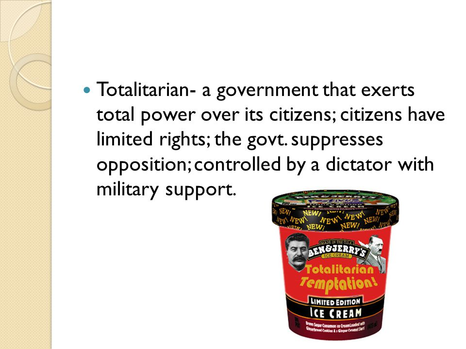Totalitarian- a government that exerts total power over its citizens; citizens have limited rights; the govt. suppresses opposition; controlled by a d
