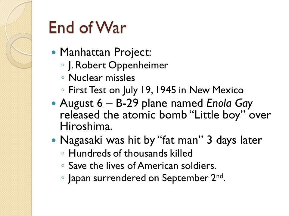 End of War Manhattan Project: ◦ J. Robert Oppenheimer ◦ Nuclear missles ◦ First Test on July 19, 1945 in New Mexico August 6 – B-29 plane named Enola