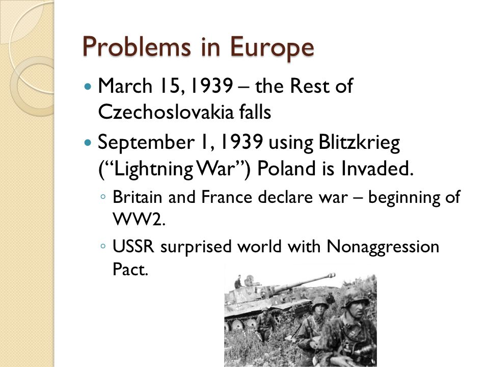 "Problems in Europe March 15, 1939 – the Rest of Czechoslovakia falls September 1, 1939 using Blitzkrieg (""Lightning War"") Poland is Invaded. ◦ Britain"