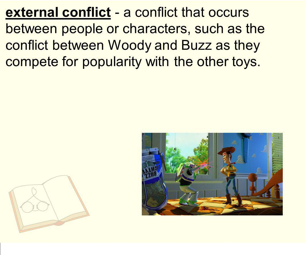 external conflict - a conflict that occurs between people or characters, such as the conflict between Woody and Buzz as they compete for popularity wi