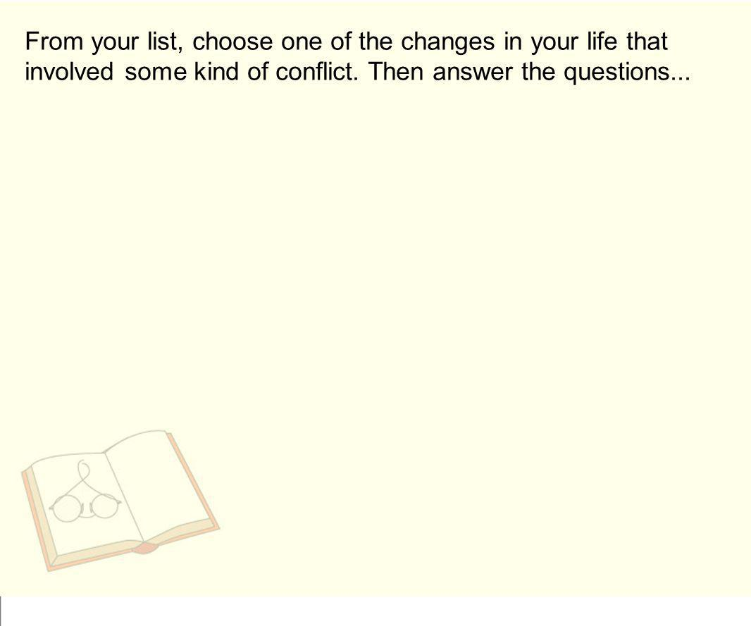 From your list, choose one of the changes in your life that involved some kind of conflict. Then answer the questions...