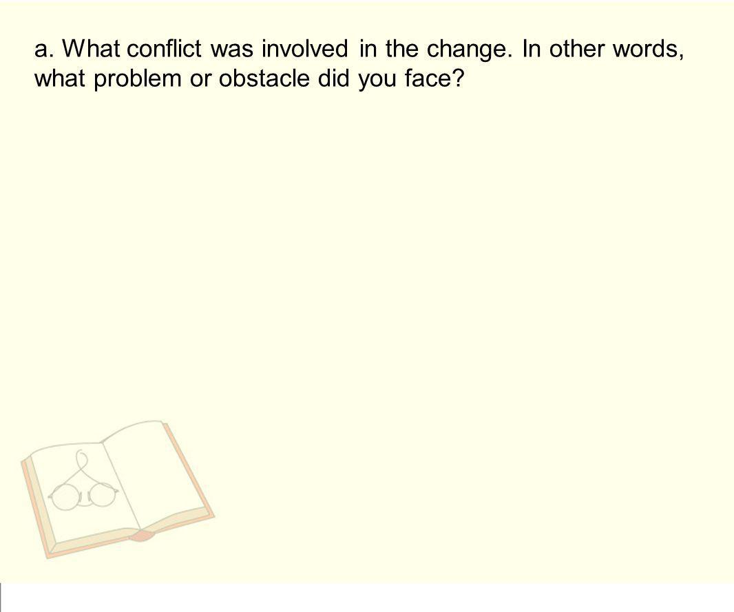 a. What conflict was involved in the change. In other words, what problem or obstacle did you face?