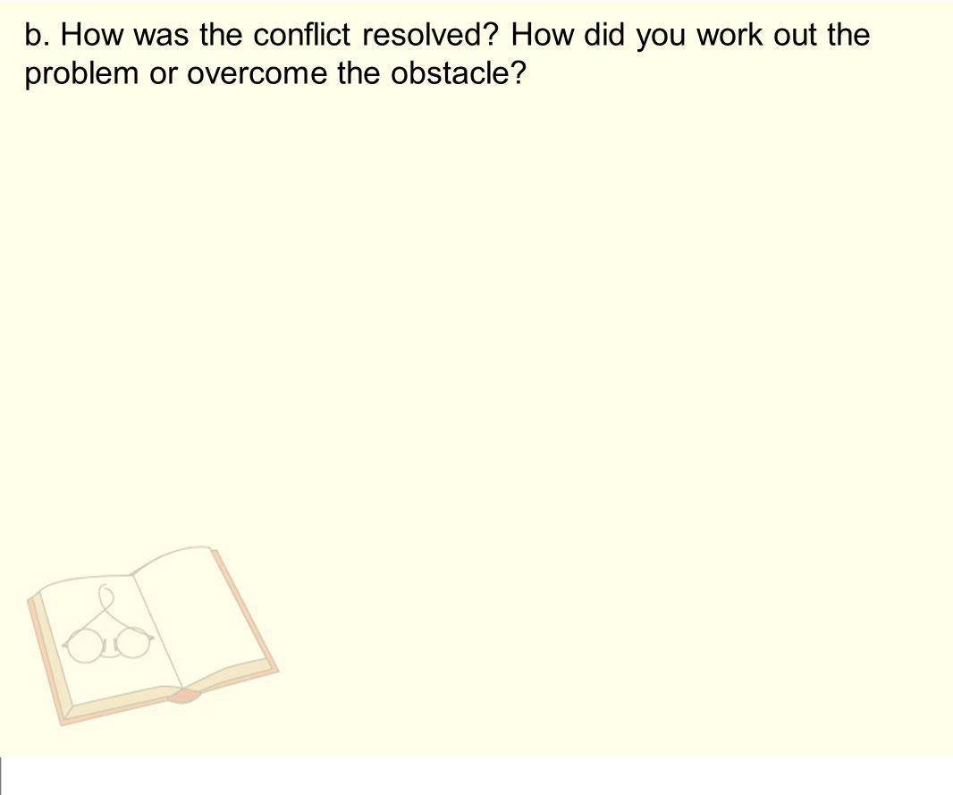 b. How was the conflict resolved? How did you work out the problem or overcome the obstacle?