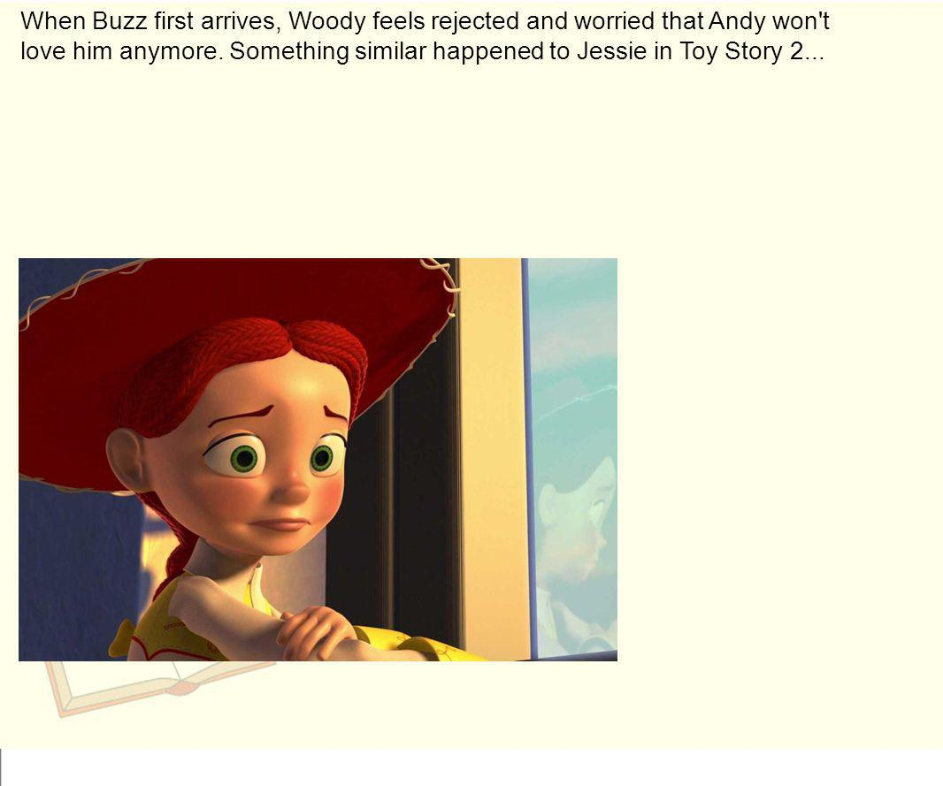 When Buzz first arrives, Woody feels rejected and worried that Andy won't love him anymore. Something similar happened to Jessie in Toy Story 2...