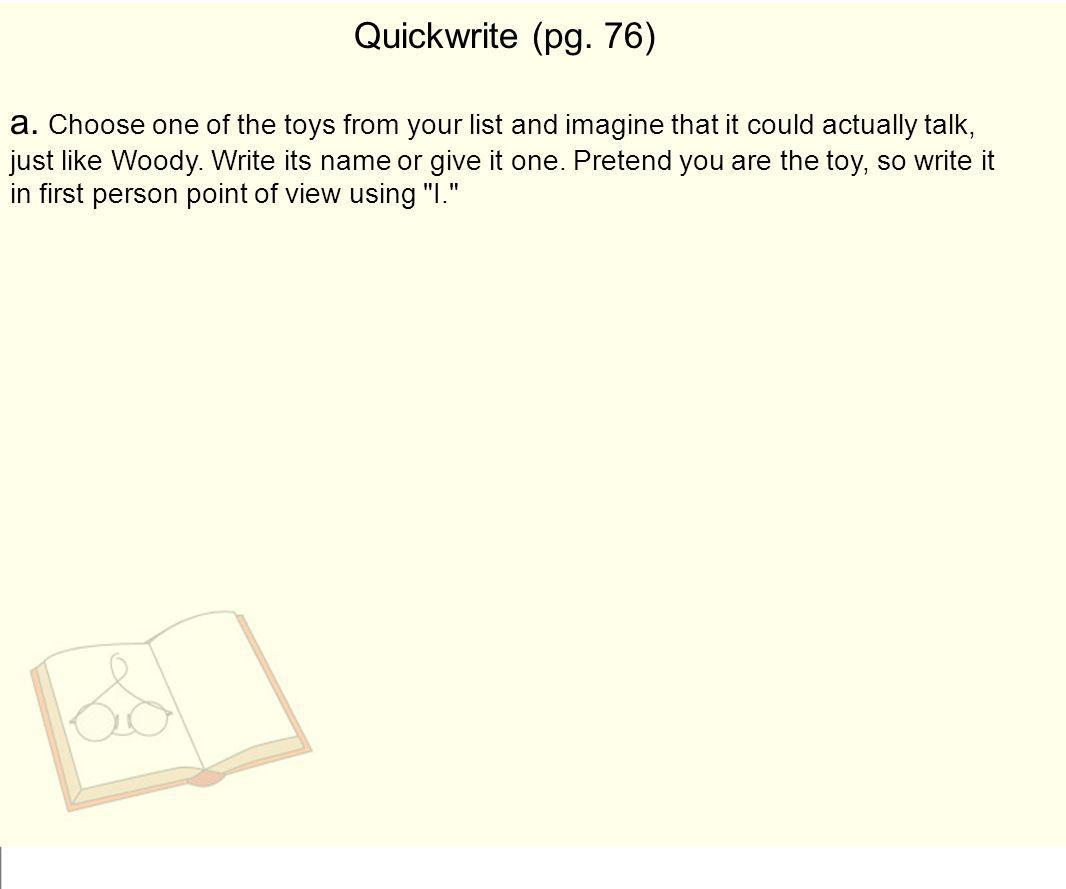 Quickwrite (pg. 76) a. Choose one of the toys from your list and imagine that it could actually talk, just like Woody. Write its name or give it one.