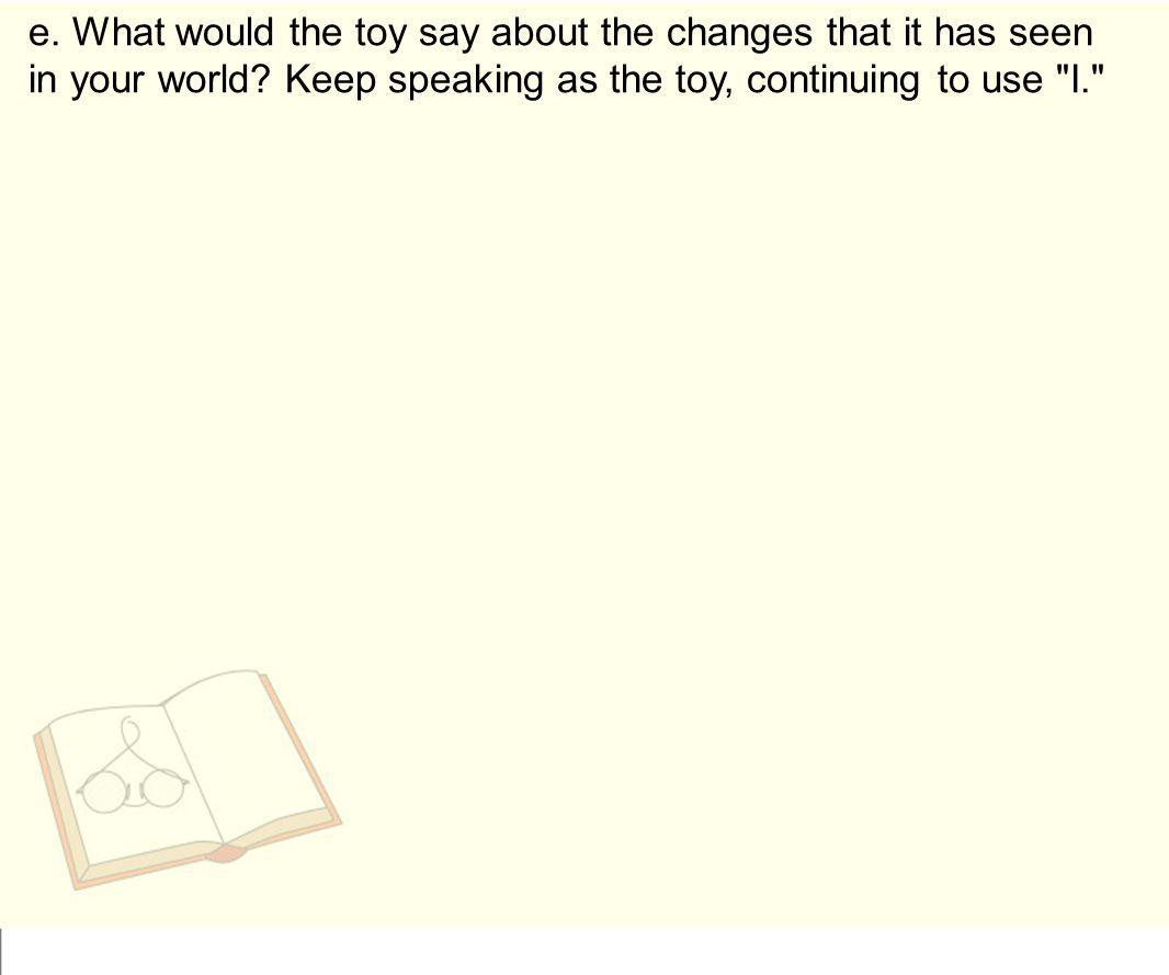 e. What would the toy say about the changes that it has seen in your world? Keep speaking as the toy, continuing to use