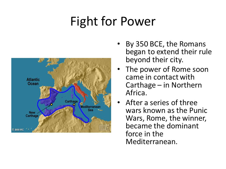 Fight for Power By 350 BCE, the Romans began to extend their rule beyond their city. The power of Rome soon came in contact with Carthage – in Norther
