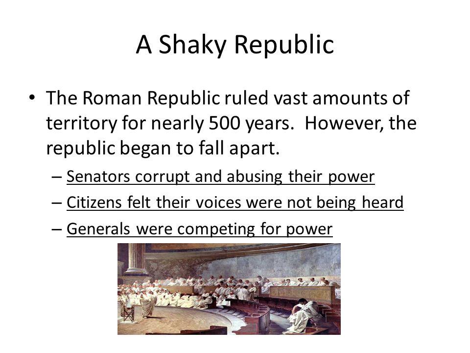 A Shaky Republic The Roman Republic ruled vast amounts of territory for nearly 500 years. However, the republic began to fall apart. – Senators corrup