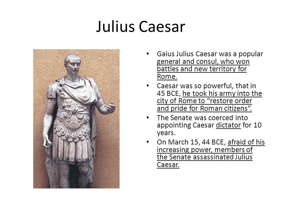Julius Caesar Gaius Julius Caesar was a popular general and consul, who won battles and new territory for Rome. Caesar was so powerful, that in 45 BCE