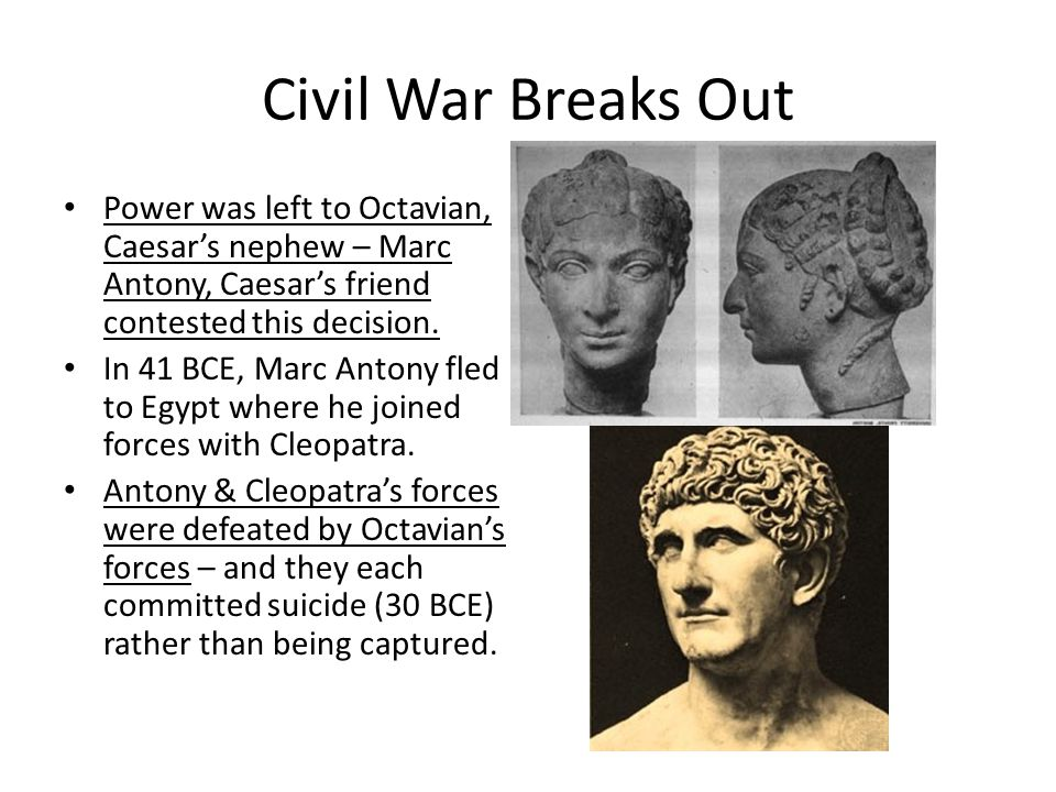 Civil War Breaks Out Power was left to Octavian, Caesar's nephew – Marc Antony, Caesar's friend contested this decision. In 41 BCE, Marc Antony fled t