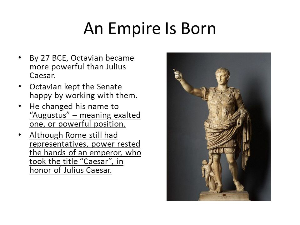 An Empire Is Born By 27 BCE, Octavian became more powerful than Julius Caesar. Octavian kept the Senate happy by working with them. He changed his nam