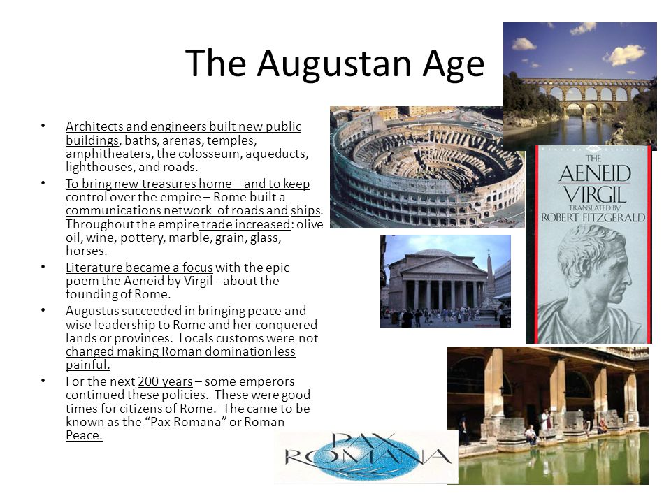The Augustan Age Architects and engineers built new public buildings, baths, arenas, temples, amphitheaters, the colosseum, aqueducts, lighthouses, an
