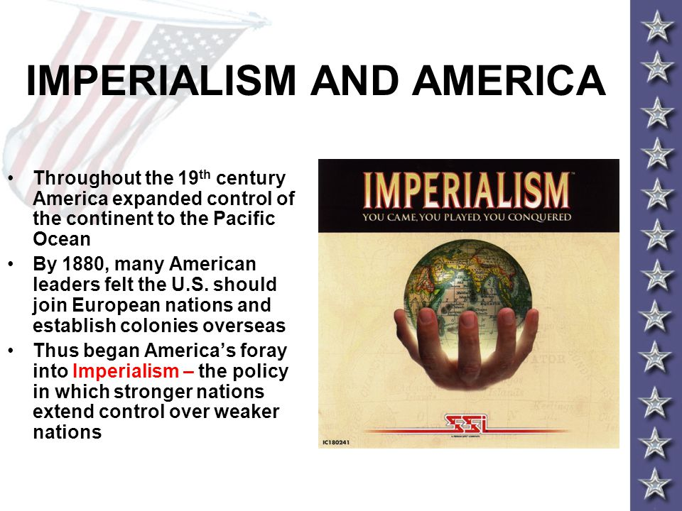 IMPERIALISM AND AMERICA Throughout the 19 th century America expanded control of the continent to the Pacific Ocean By 1880, many American leaders fel