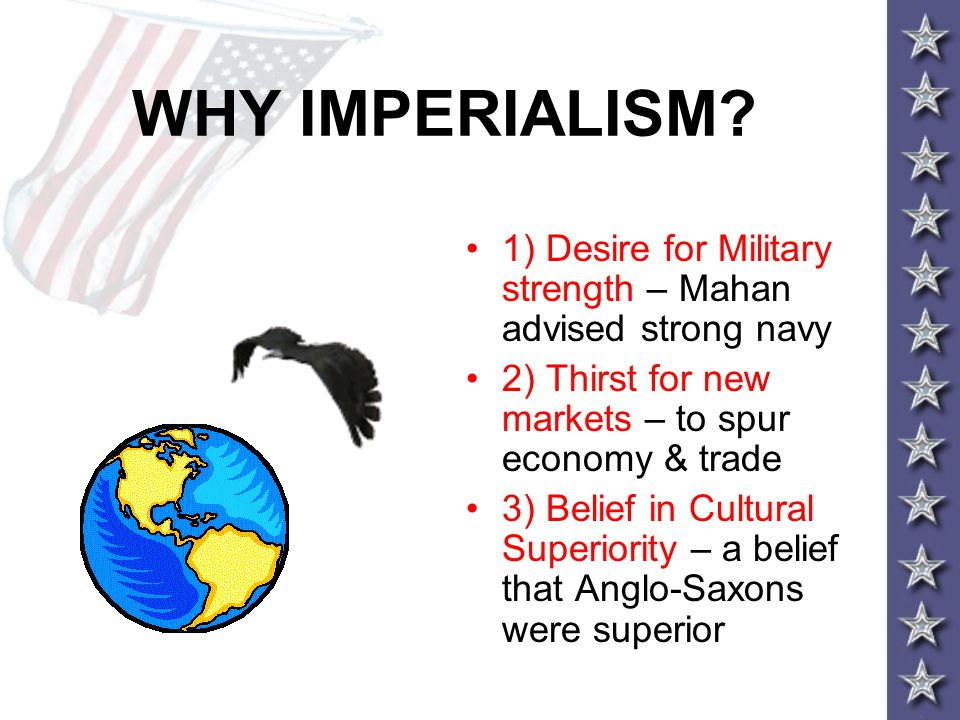 WHY IMPERIALISM? 1) Desire for Military strength – Mahan advised strong navy 2) Thirst for new markets – to spur economy & trade 3) Belief in Cultural