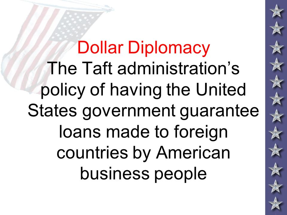 Dollar Diplomacy The Taft administration's policy of having the United States government guarantee loans made to foreign countries by American busines