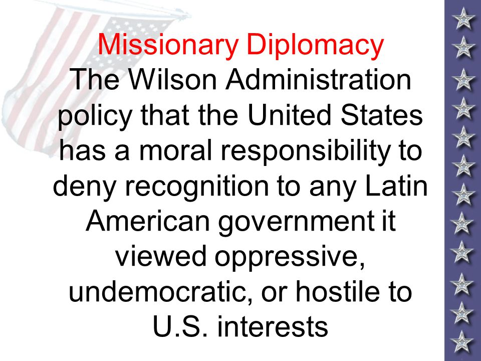 Missionary Diplomacy The Wilson Administration policy that the United States has a moral responsibility to deny recognition to any Latin American gove