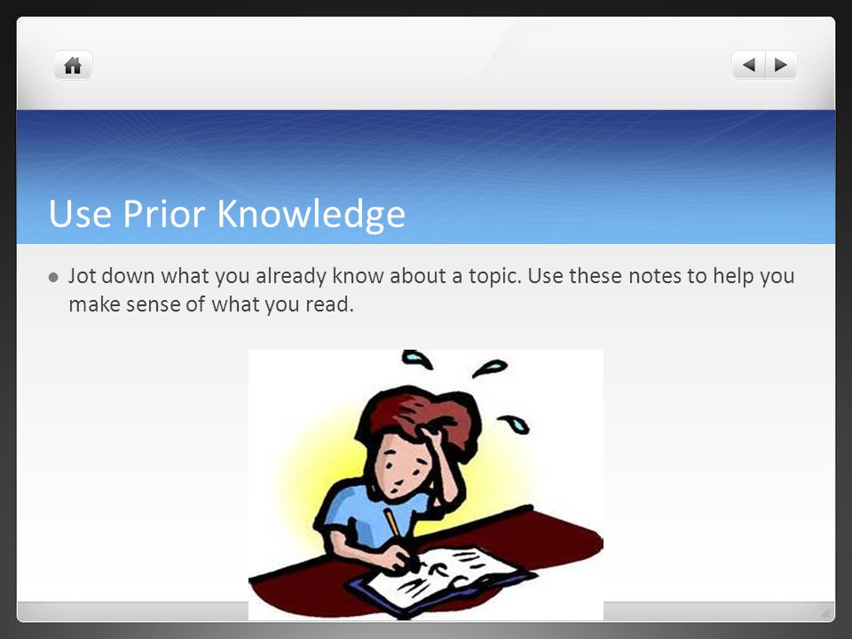 Use Prior Knowledge Jot down what you already know about a topic.