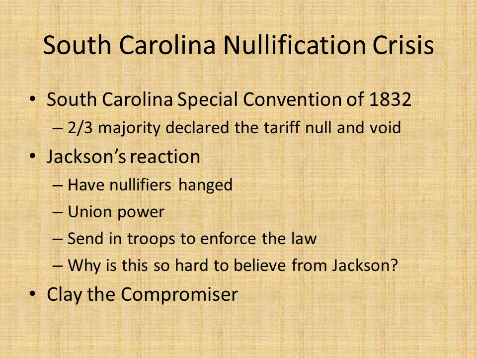 South Carolina Nullification Crisis South Carolina Special Convention of 1832 – 2/3 majority declared the tariff null and void Jackson's reaction – Ha