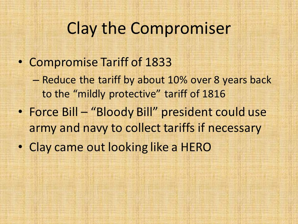 "Compromise Tariff of 1833 – Reduce the tariff by about 10% over 8 years back to the ""mildly protective"" tariff of 1816 Force Bill – ""Bloody Bill"" pres"