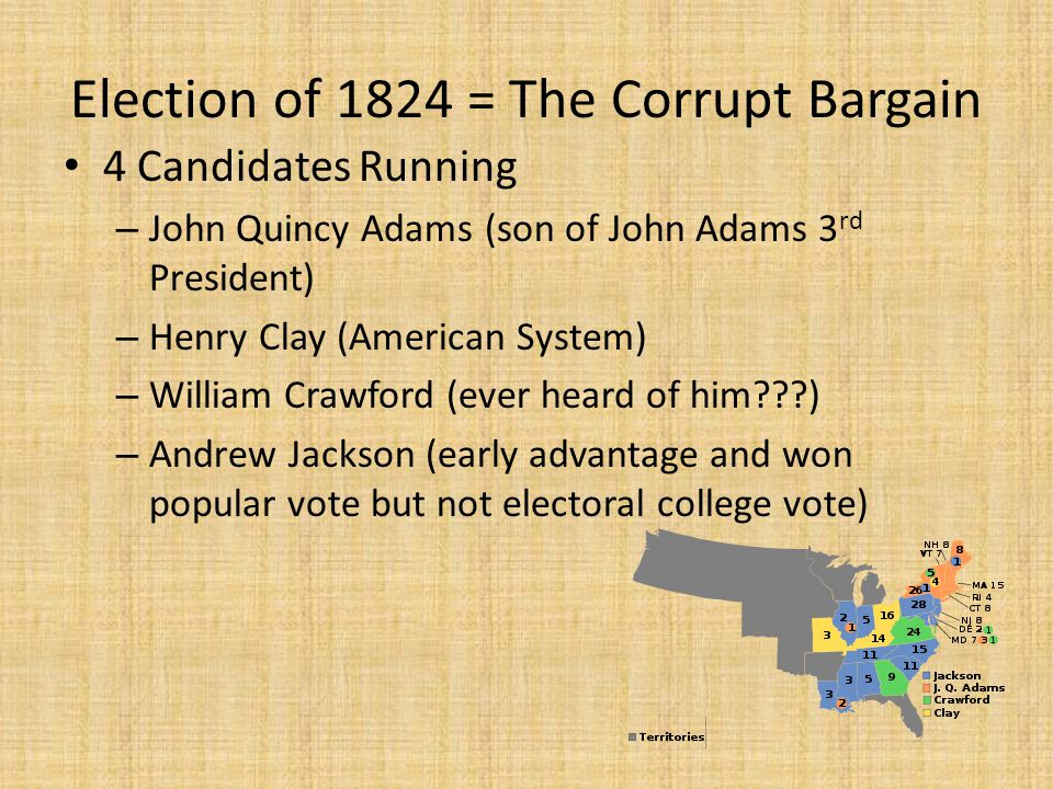 Election of 1824 = The Corrupt Bargain 4 Candidates Running – John Quincy Adams (son of John Adams 3 rd President) – Henry Clay (American System) – Wi