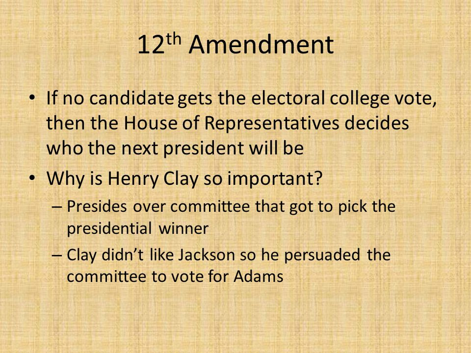 12 th Amendment If no candidate gets the electoral college vote, then the House of Representatives decides who the next president will be Why is Henry