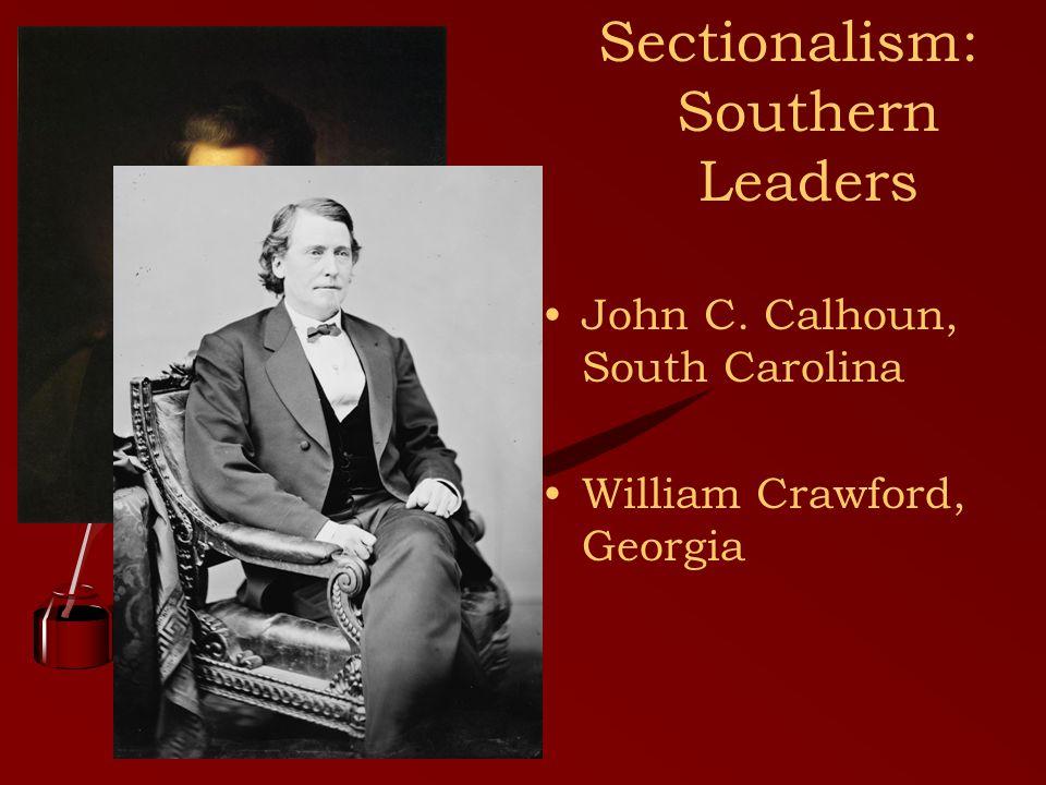 Sectionalism: Southern Leaders John C. Calhoun, South Carolina William Crawford, Georgia