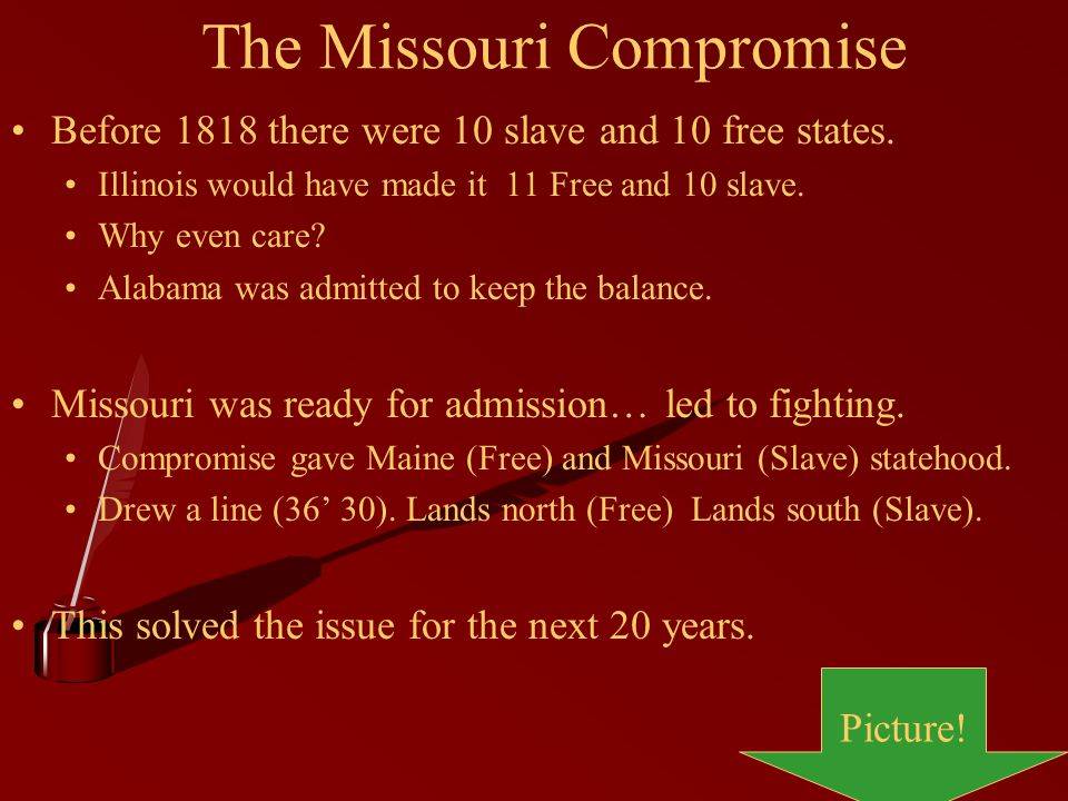The Missouri Compromise Before 1818 there were 10 slave and 10 free states.