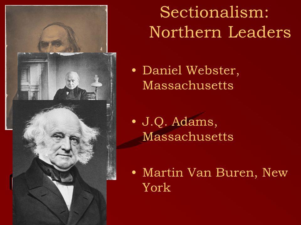 Sectionalism: Northern Leaders Daniel Webster, Massachusetts J.Q.