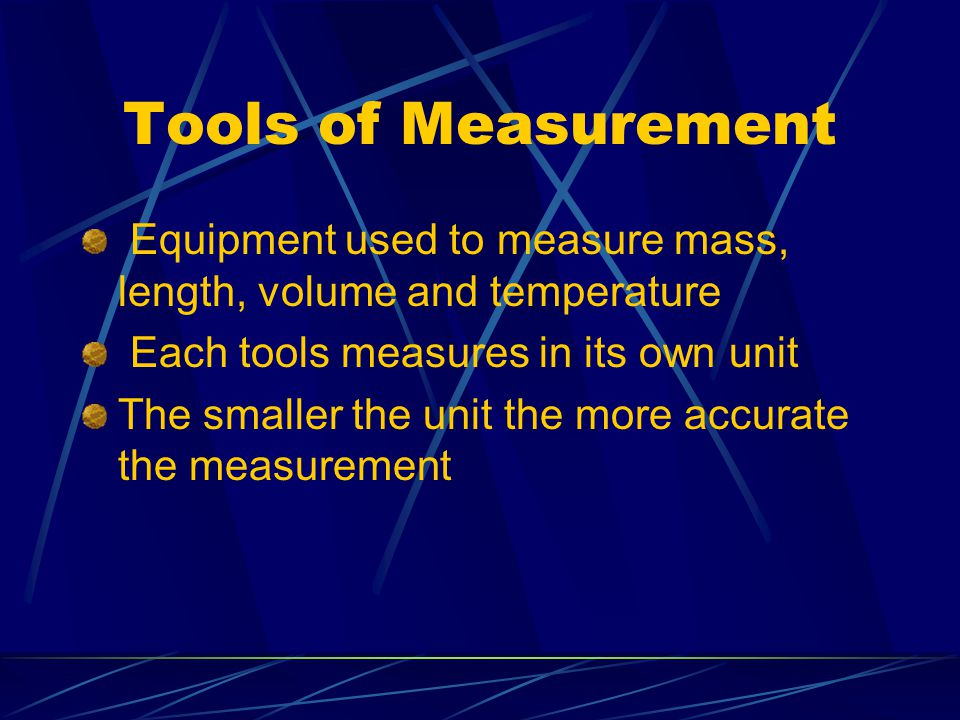 Tools of Measurement Equipment used to measure mass, length, volume and temperature Each tools measures in its own unit The smaller the unit the more accurate the measurement