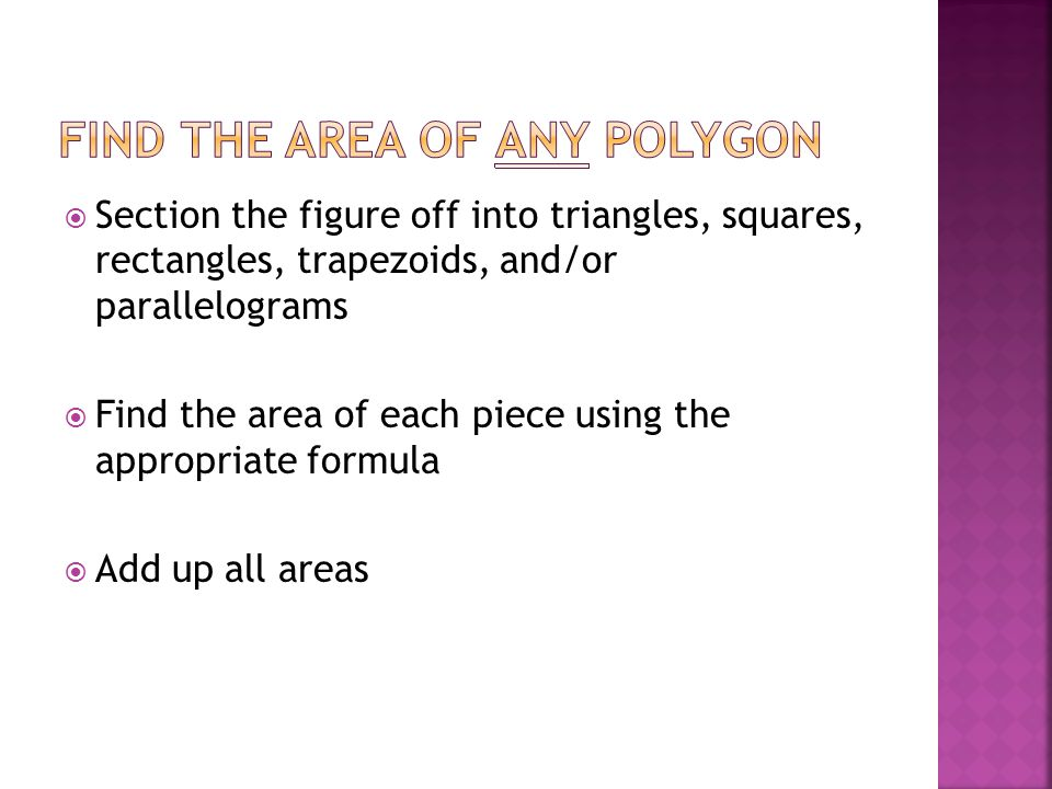  Section the figure off into triangles, squares, rectangles, trapezoids, and/or parallelograms  Find the area of each piece using the appropriate formula  Add up all areas
