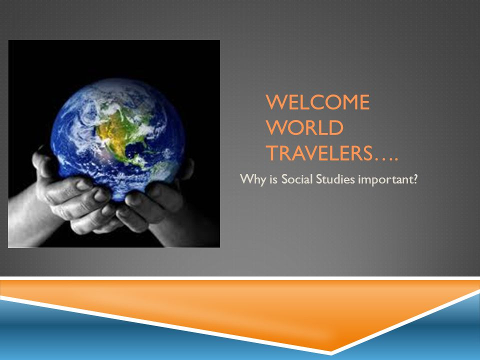 WELCOME WORLD TRAVELERS…. Why is Social Studies important