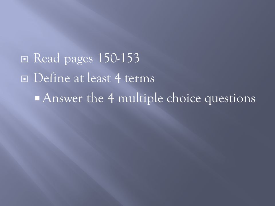 Read pages 150-153  Define at least 4 terms  Answer the 4 multiple choice questions