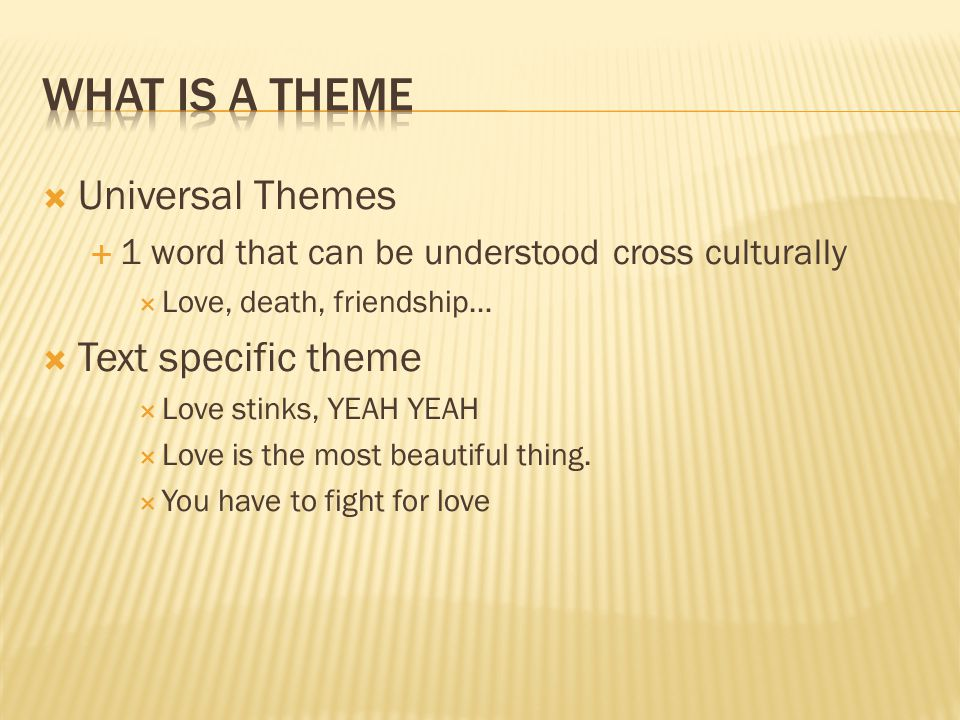  Universal Themes  1 word that can be understood cross culturally  Love, death, friendship…  Text specific theme  Love stinks, YEAH YEAH  Love is the most beautiful thing.