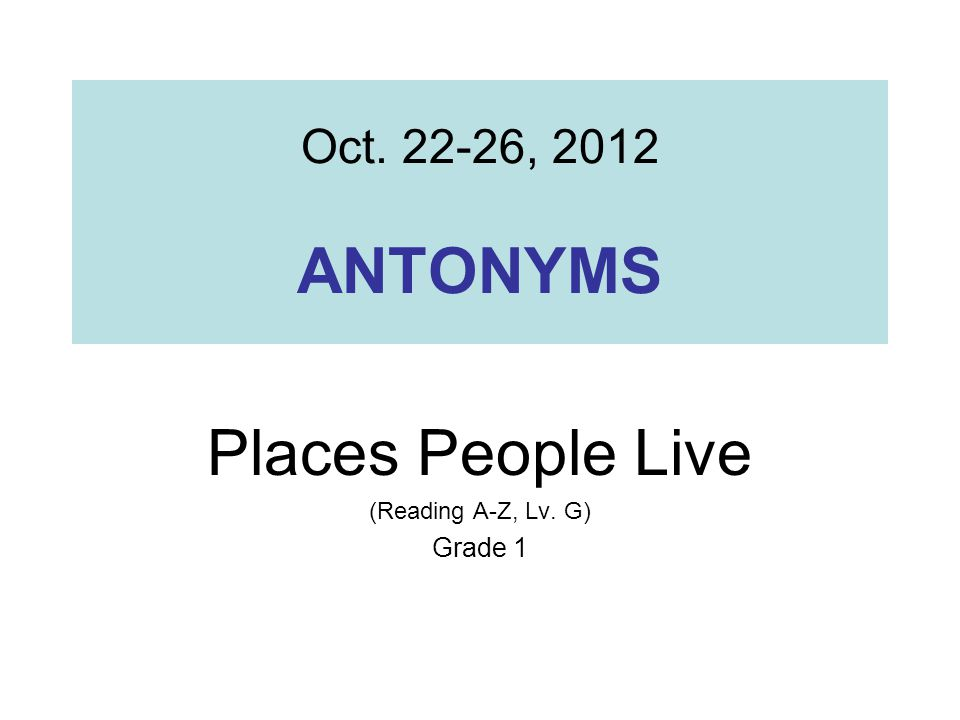 Oct , 2012 ANTONYMS Places People Live (Reading A-Z, Lv. G) Grade 1