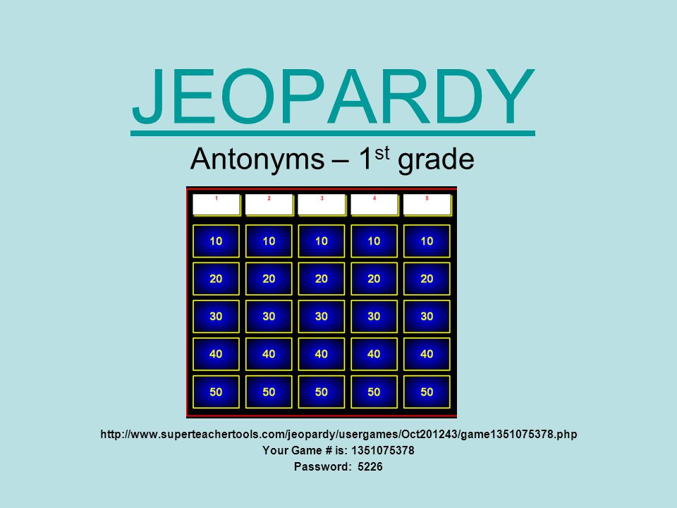 JEOPARDY JEOPARDY Antonyms – 1 st grade   Your Game # is: Password: 5226