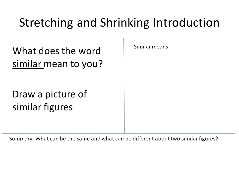 Stretching and Shrinking Introduction What does the word similar mean to you? Draw a picture of similar figures Similar means Summary: What can be the