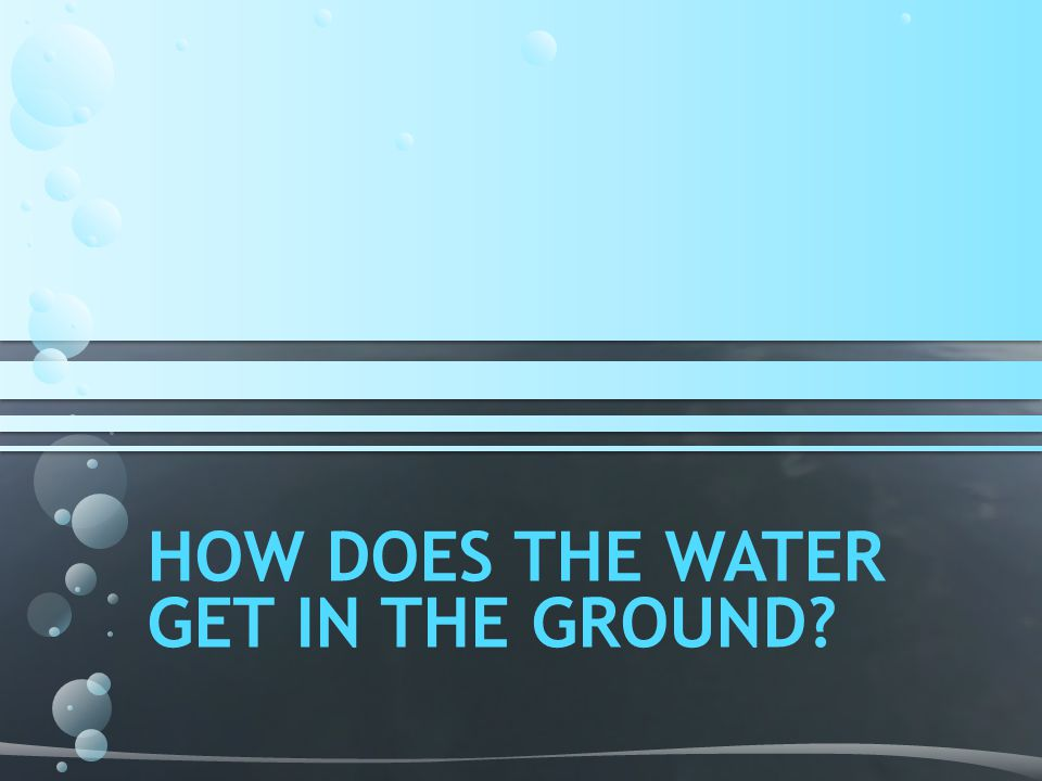 HOW DOES THE WATER GET IN THE GROUND