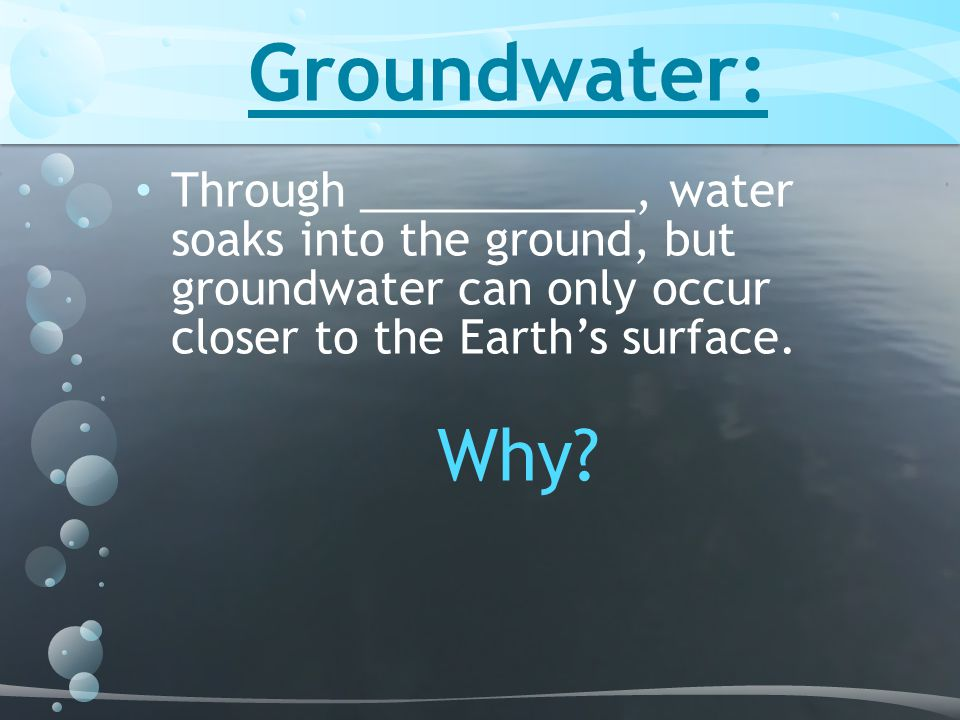 Groundwater: Through ___________, water soaks into the ground, but groundwater can only occur closer to the Earth's surface.