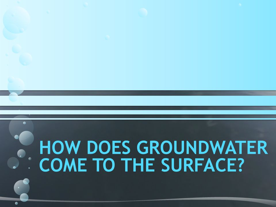 HOW DOES GROUNDWATER COME TO THE SURFACE?