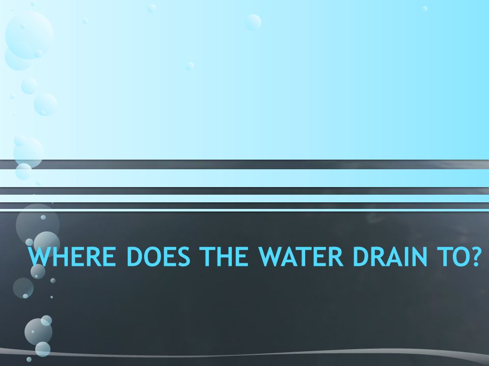 WHERE DOES THE WATER DRAIN TO?