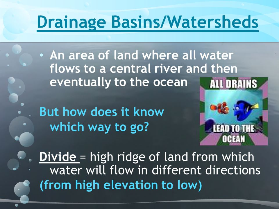 An area of land where all water flows to a central river and then eventually to the ocean But how does it know which way to go? Divide = high ridge of