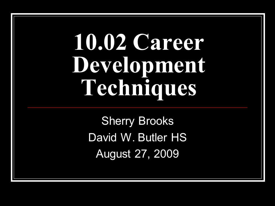 10.02 Career Development Techniques Sherry Brooks David W. Butler HS August 27, 2009