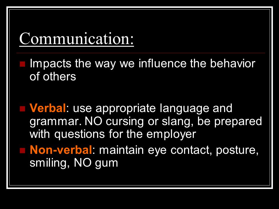 Communication: Impacts the way we influence the behavior of others Verbal: use appropriate language and grammar.