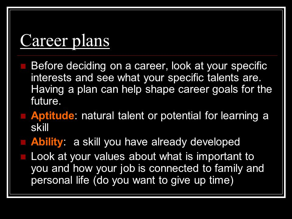 Career plans Before deciding on a career, look at your specific interests and see what your specific talents are.