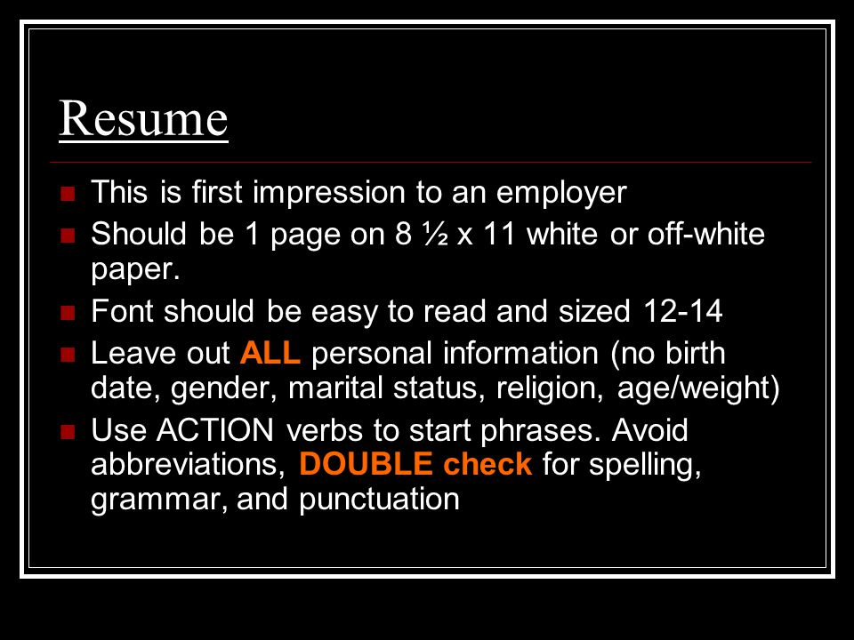 Resume This is first impression to an employer Should be 1 page on 8 ½ x 11 white or off-white paper.